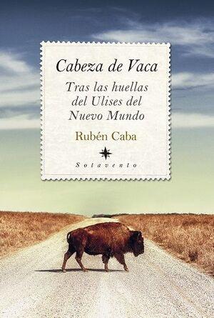CABEZA DE VACA. TRAS LAS HUELLAS DE ULISES DEL NUEVO MUNDO