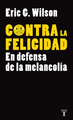 CONTRA LA FELICIDAD. EN DEFENSA DE LA MELANCOLIA