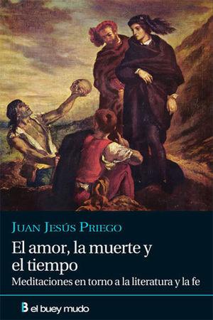 EL AMOR, LA MUERTE Y EL TIEMPO : MEDITACIONES EN TORNO A LA LITERATURA Y LA FE